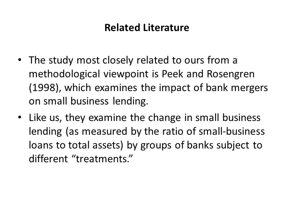 Related Literature The study most closely related to ours from a methodological viewpoint is Peek and Rosengren (1998), which examines the impact of bank mergers on small business lending.