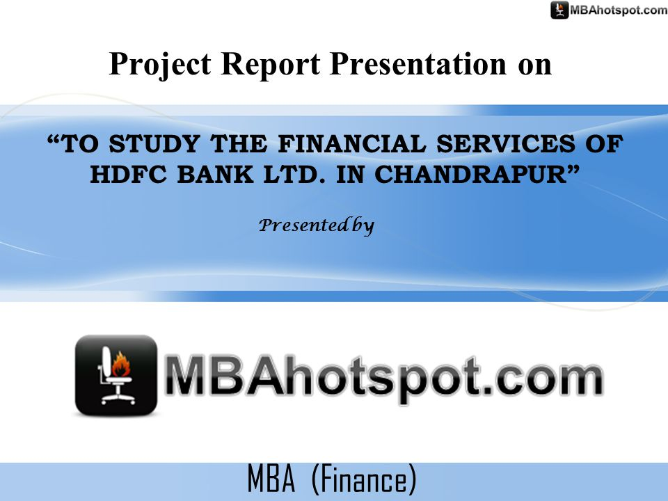 """MBA (Finance) Project Report Presentation on """"TO STUDY THE FINANCIAL SERVICES OF HDFC BANK LTD. IN CHANDRAPUR"""" Presented by"""