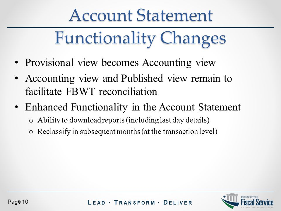 L EAD ∙ T RANSFORM ∙ D ELIVER Page 10 Provisional view becomes Accounting view Accounting view and Published view remain to facilitate FBWT reconciliation Enhanced Functionality in the Account Statement o Ability to download reports (including last day details) o Reclassify in subsequent months (at the transaction level) Account Statement Functionality Changes
