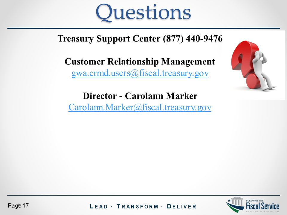 L EAD ∙ T RANSFORM ∙ D ELIVER Page 17Questions Treasury Support Center (877) 440-9476 Customer Relationship Management gwa.crmd.users@fiscal.treasury.