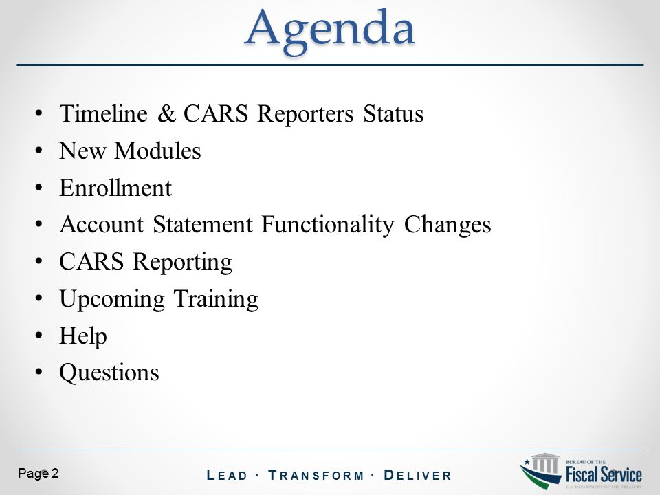 L EAD ∙ T RANSFORM ∙ D ELIVER Page 13 E-learn documents will be posted to website (including screen shots) o http://www.fiscal.treasury.gov/fstraining/training/fs_cars_changes_webinar_sessions.htm http://www.fiscal.treasury.gov/fstraining/training/fs_cars_changes_webinar_sessions.htm Drop in sessions April 7, April 9 and April 13 GWA is working on detailed training for o TAS/BETC o Reclassification o System DefaultsTraining