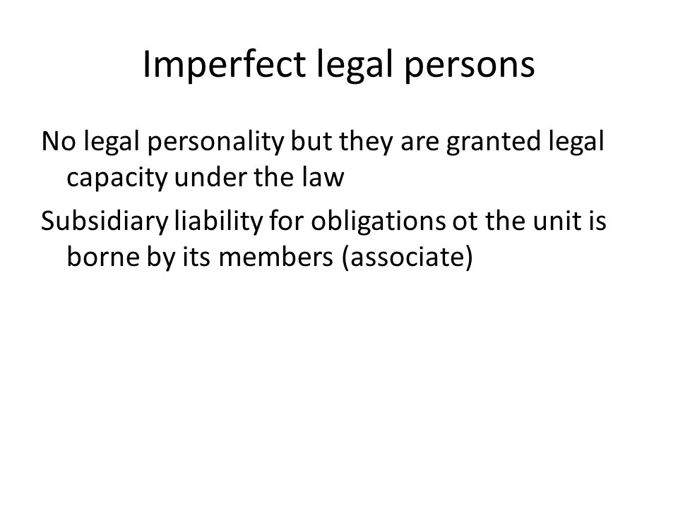 Imperfect legal persons No legal personality but they are granted legal capacity under the law Subsidiary liability for obligations ot the unit is borne by its members (associate)