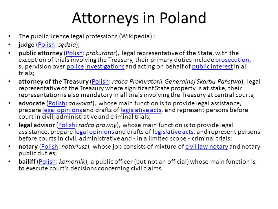 Attorneys in Poland The public licence legal professions (Wikipedia) : judge (Polish: sędzia);Polish public attorney (Polish: prokurator), legal representative of the State, with the exception of trials involving the Treasury, their primary duties include prosecution, supervision over police investigations and acting on behalf of public interest in all trials;Polishprosecutionpoliceinvestigationspublic interest attorney of the Treasury (Polish: radca Prokuratorii Generalnej Skarbu Państwa), legal representative of the Treasury where significant State property is at stake, their representation is also mandatory in all trials involving the Treasury at central courts,Polish advocate (Polish: adwokat), whose main function is to provide legal assistance, prepare legal opinions and drafts of legislative acts, and represent persons before court in civil, administrative and criminal trials;Polishlegal opinionslegislative acts legal advisor (Polish: radca prawny), whose main function is to provide legal assistance, prepare legal opinions and drafts of legislative acts, and represent persons before courts in civil, administrative and - in a limited scope - criminal trials;Polishlegal opinionslegislative acts notary (Polish: notariusz), whose job consists of mixture of civil law notary and notary public duties;Polishcivil law notary bailiff (Polish: komornik), a public officer (but not an official) whose main function is to execute court s decisions concerning civil claims.Polish