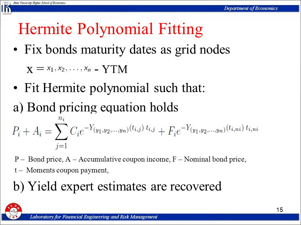 Fix bonds maturity dates as grid nodes x = - YTM Fit Hermite polynomial such that: a) Bond pricing equation holds P – Bond price, A – Accumulative coupon income, F – Nominal bond price, t – Moments coupon payment, b) Yield expert estimates are recovered 15 Hermite Polynomial Fitting