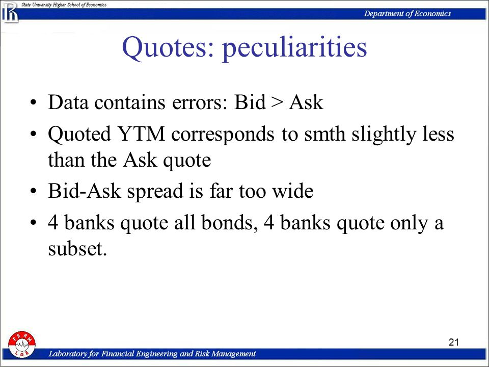 21 Quotes: peculiarities Data contains errors: Bid > Ask Quoted YTM corresponds to smth slightly less than the Ask quote Bid-Ask spread is far too wide 4 banks quote all bonds, 4 banks quote only a subset.