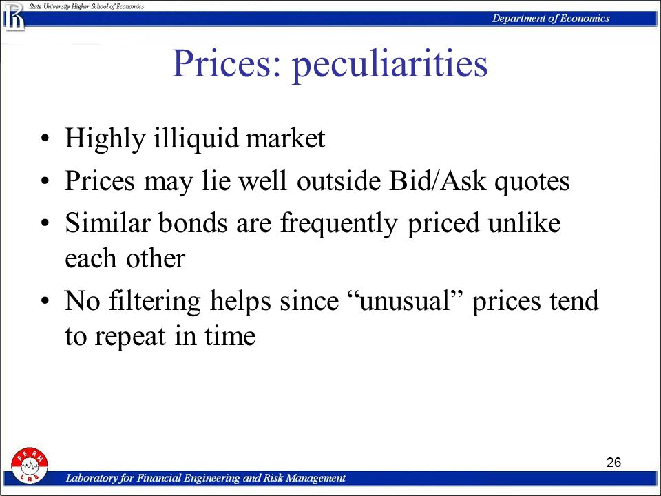 26 Prices: peculiarities Highly illiquid market Prices may lie well outside Bid/Ask quotes Similar bonds are frequently priced unlike each other No filtering helps since unusual prices tend to repeat in time
