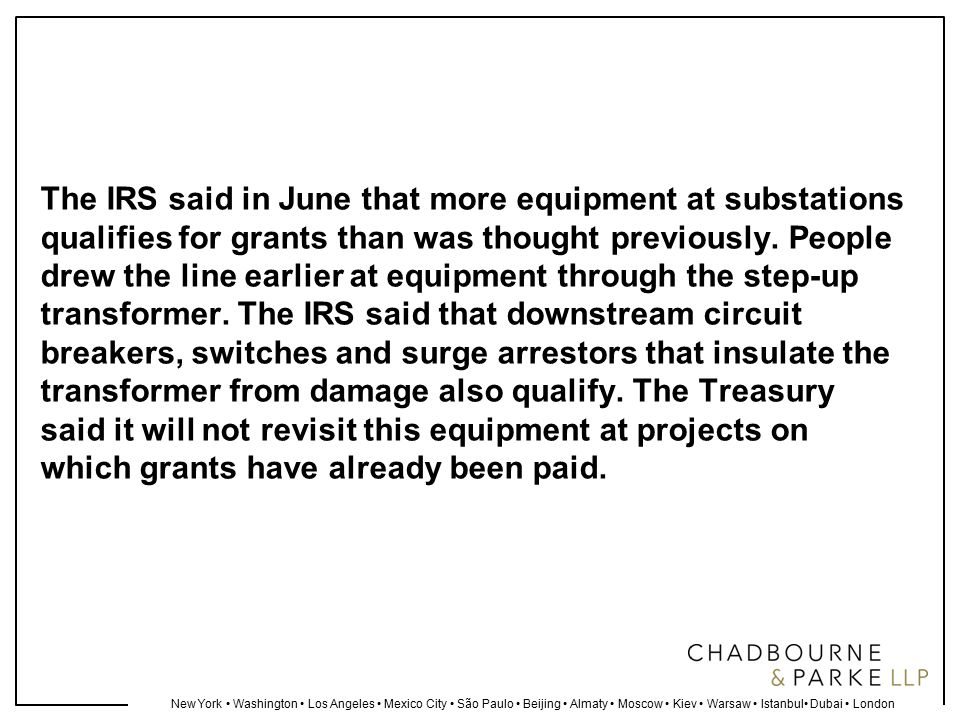 New York Washington Los Angeles Mexico City São Paulo Beijing Almaty Moscow Kiev Warsaw Istanbul Dubai London The IRS said in June that more equipment at substations qualifies for grants than was thought previously.