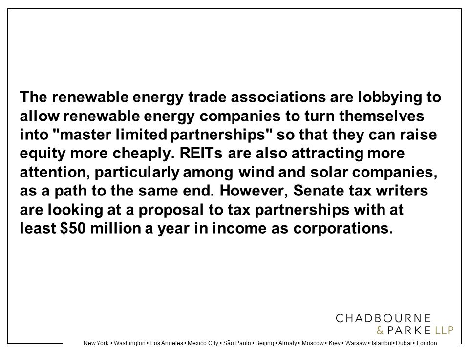 New York Washington Los Angeles Mexico City São Paulo Beijing Almaty Moscow Kiev Warsaw Istanbul Dubai London The renewable energy trade associations are lobbying to allow renewable energy companies to turn themselves into master limited partnerships so that they can raise equity more cheaply.