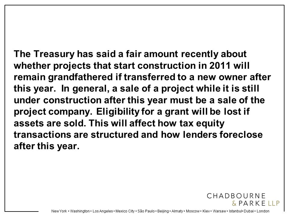 New York Washington Los Angeles Mexico City São Paulo Beijing Almaty Moscow Kiev Warsaw Istanbul Dubai London The Treasury has said a fair amount recently about whether projects that start construction in 2011 will remain grandfathered if transferred to a new owner after this year.