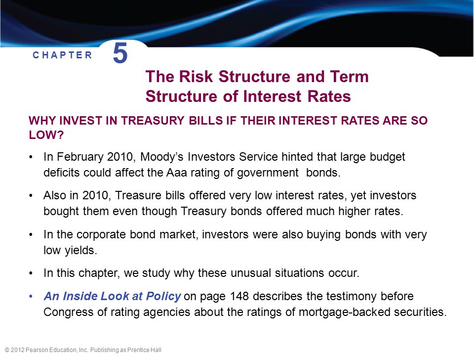 © 2012 Pearson Education, Inc. Publishing as Prentice Hall WHY INVEST IN TREASURY BILLS IF THEIR INTEREST RATES ARE SO LOW? In February 2010, Moody's