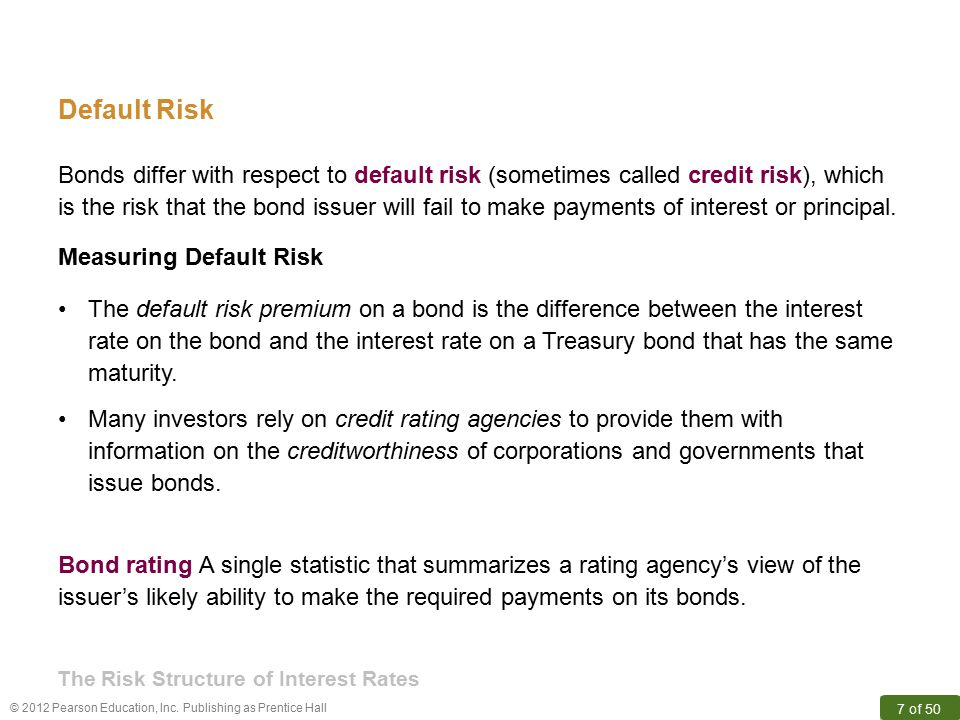 © 2012 Pearson Education, Inc. Publishing as Prentice Hall 7 of 50 Default Risk Bonds differ with respect to default risk (sometimes called credit ris