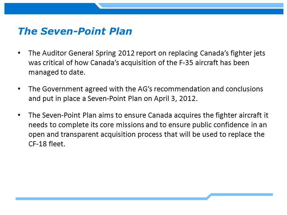 The Seven-Point Plan The Auditor General Spring 2012 report on replacing Canada's fighter jets was critical of how Canada's acquisition of the F-35 aircraft has been managed to date.