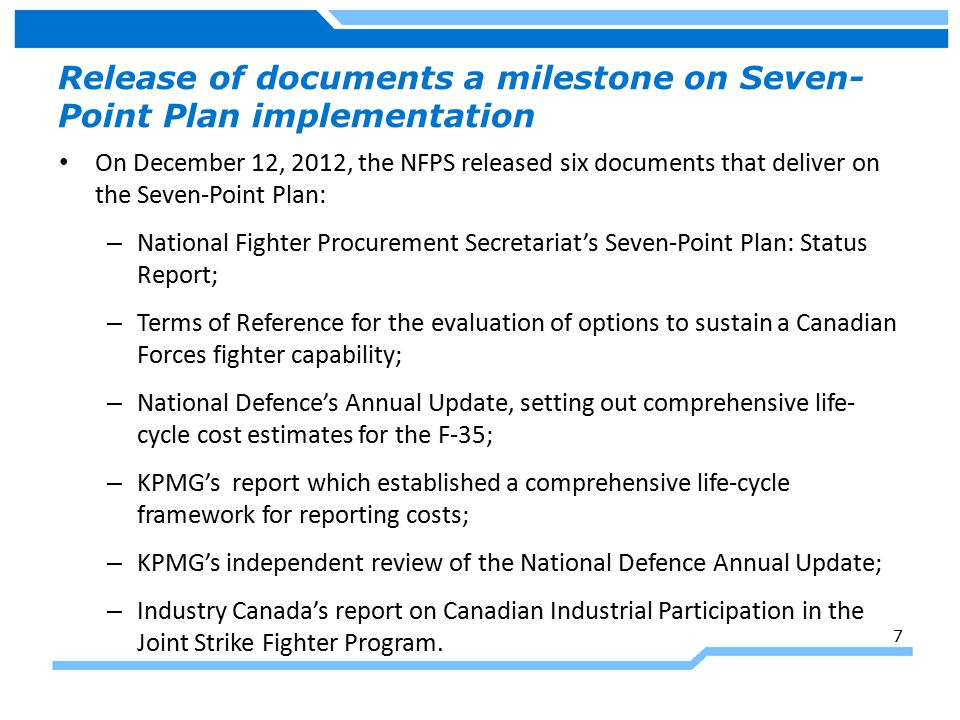 Release of documents a milestone on Seven- Point Plan implementation On December 12, 2012, the NFPS released six documents that deliver on the Seven-Point Plan: – National Fighter Procurement Secretariat's Seven-Point Plan: Status Report; – Terms of Reference for the evaluation of options to sustain a Canadian Forces fighter capability; – National Defence's Annual Update, setting out comprehensive life- cycle cost estimates for the F-35; – KPMG's report which established a comprehensive life-cycle framework for reporting costs; – KPMG's independent review of the National Defence Annual Update; – Industry Canada's report on Canadian Industrial Participation in the Joint Strike Fighter Program.