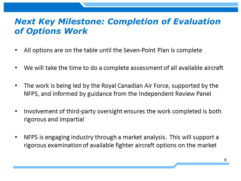 Next Key Milestone: Completion of Evaluation of Options Work All options are on the table until the Seven-Point Plan is complete We will take the time to do a complete assessment of all available aircraft The work is being led by the Royal Canadian Air Force, supported by the NFPS, and informed by guidance from the Independent Review Panel Involvement of third-party oversight ensures the work completed is both rigorous and impartial NFPS is engaging industry through a market analysis.