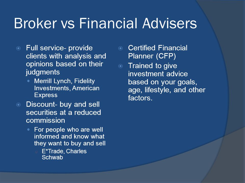 Broker vs Financial Advisers  Full service- provide clients with analysis and opinions based on their judgments Merrill Lynch, Fidelity Investments,