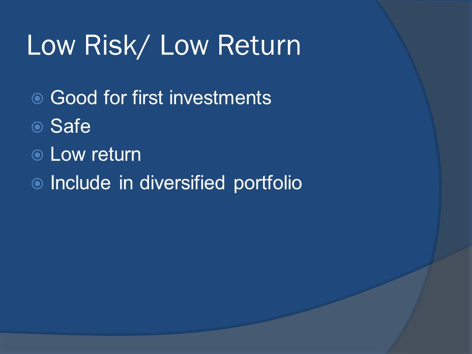 Low Risk/ Low Return  Good for first investments  Safe  Low return  Include in diversified portfolio