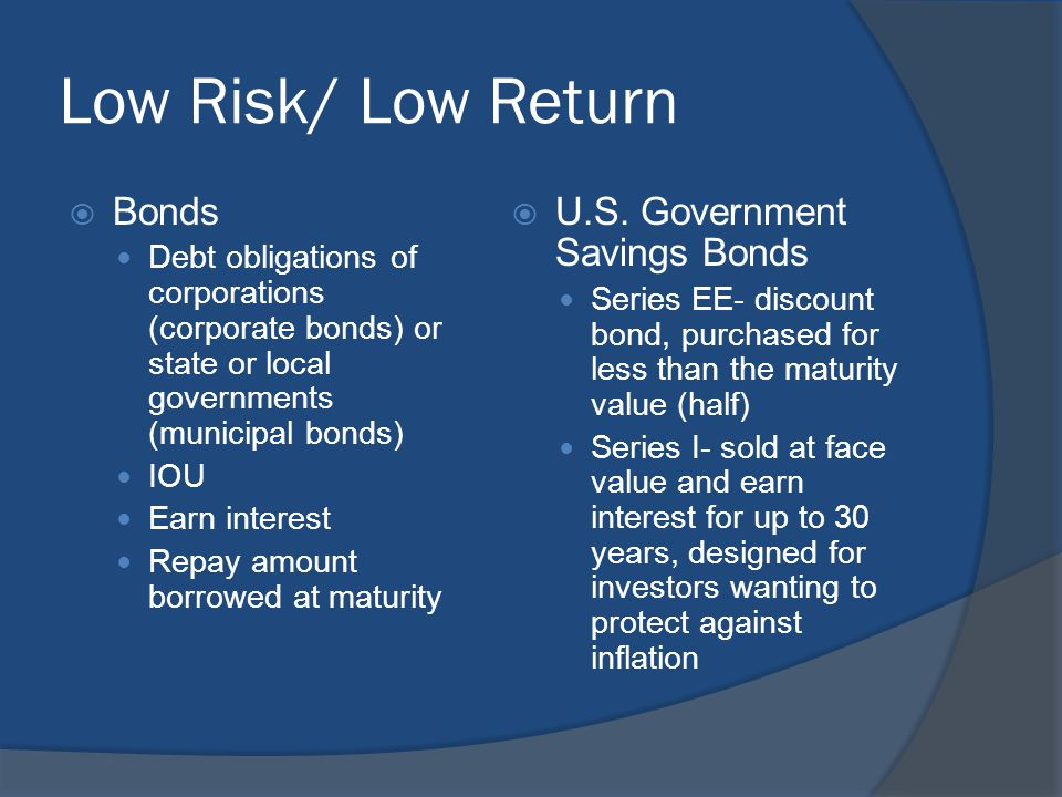 Low Risk/ Low Return  Bonds Debt obligations of corporations (corporate bonds) or state or local governments (municipal bonds) IOU Earn interest Repa