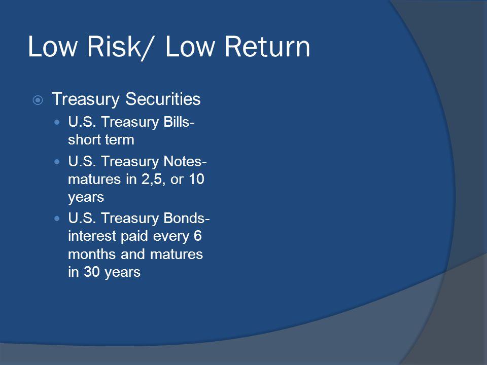 Low Risk/ Low Return  Treasury Securities U.S. Treasury Bills- short term U.S.