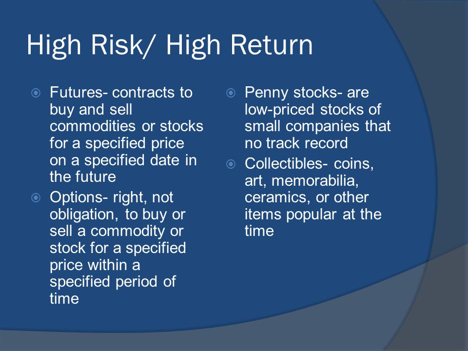 High Risk/ High Return  Futures- contracts to buy and sell commodities or stocks for a specified price on a specified date in the future  Options- r