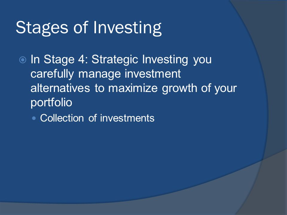Stages of Investing  In Stage 4: Strategic Investing you carefully manage investment alternatives to maximize growth of your portfolio Collection of