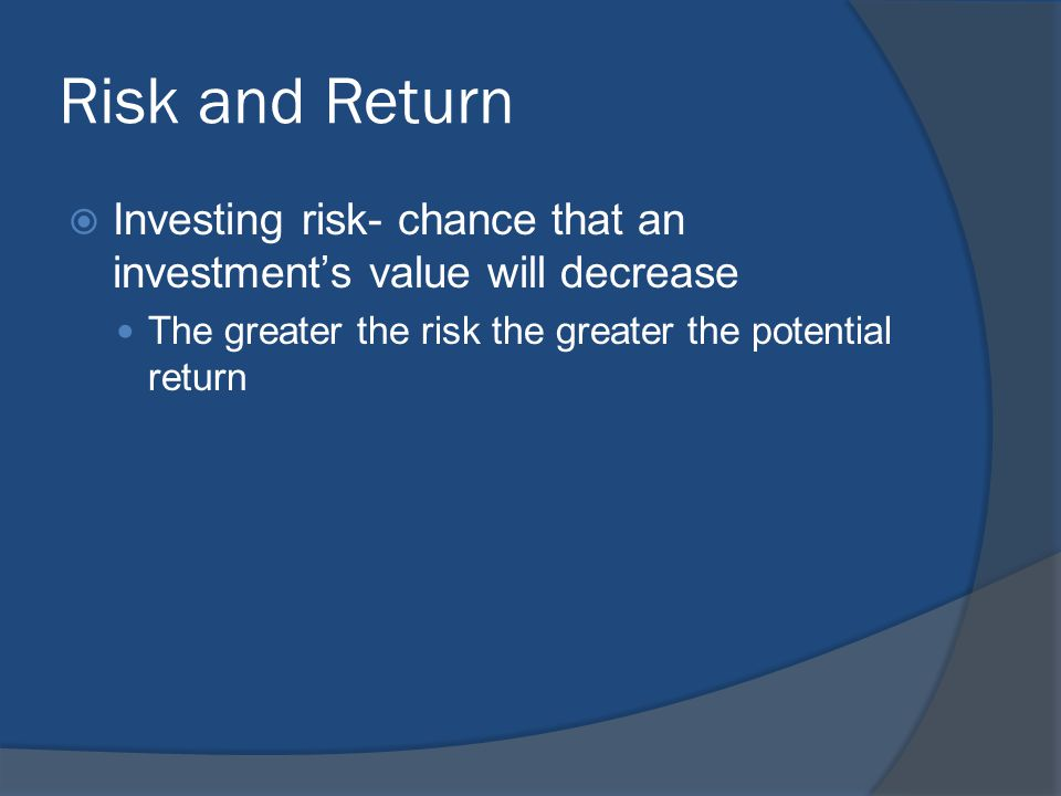 Risk and Return  Investing risk- chance that an investment's value will decrease The greater the risk the greater the potential return