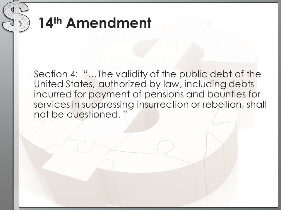 "Section 4: ""…The validity of the public debt of the United States, authorized by law, including debts incurred for payment of pensions and bounties fo"
