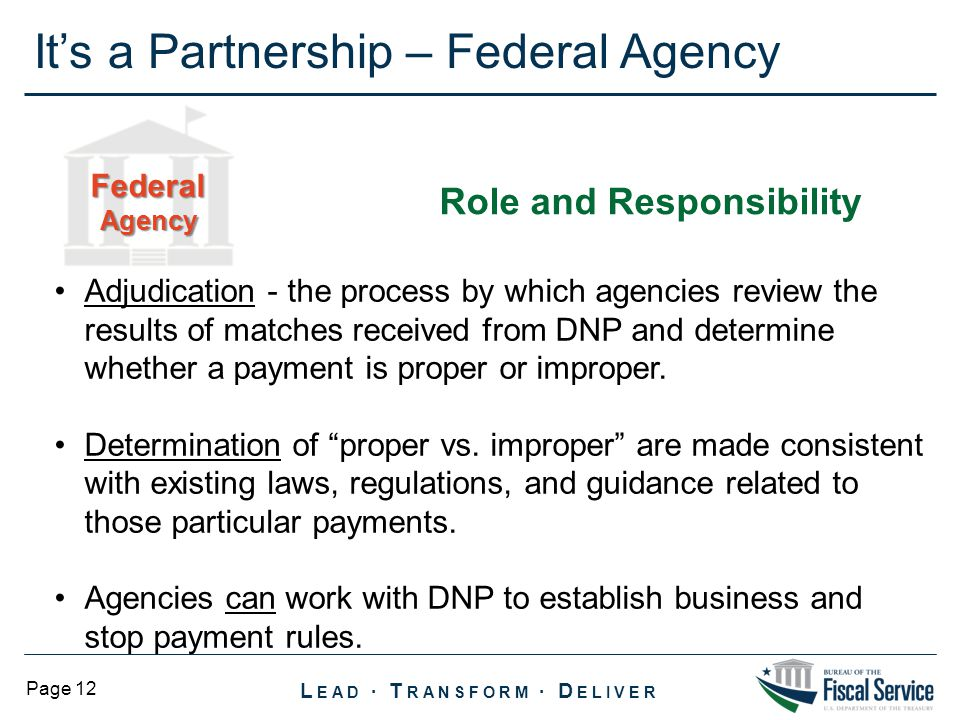 L EAD ∙ T RANSFORM ∙ D ELIVER Page 12 It's a Partnership – Federal Agency Adjudication - the process by which agencies review the results of matches received from DNP and determine whether a payment is proper or improper.