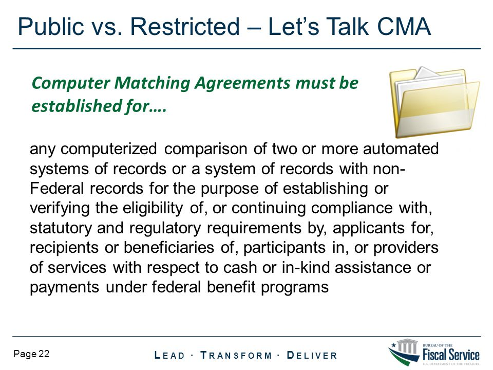 L EAD ∙ T RANSFORM ∙ D ELIVER Page 22 Public vs. Restricted – Let's Talk CMA Computer Matching Agreements must be established for…. any computerized c