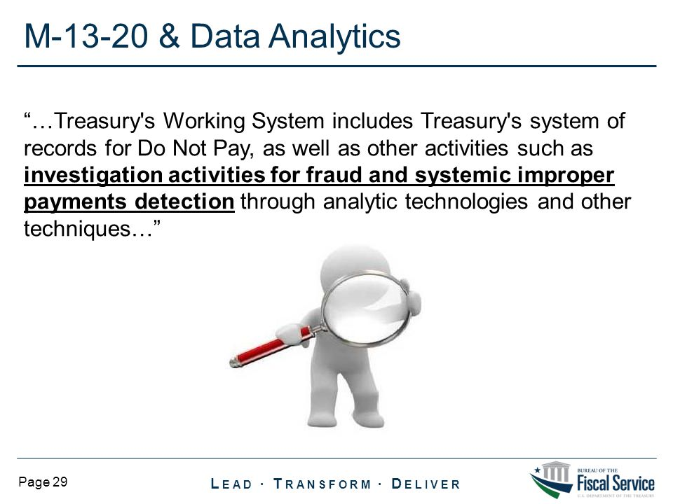 L EAD ∙ T RANSFORM ∙ D ELIVER Page 29 …Treasury s Working System includes Treasury s system of records for Do Not Pay, as well as other activities such as investigation activities for fraud and systemic improper payments detection through analytic technologies and other techniques… M-13-20 & Data Analytics