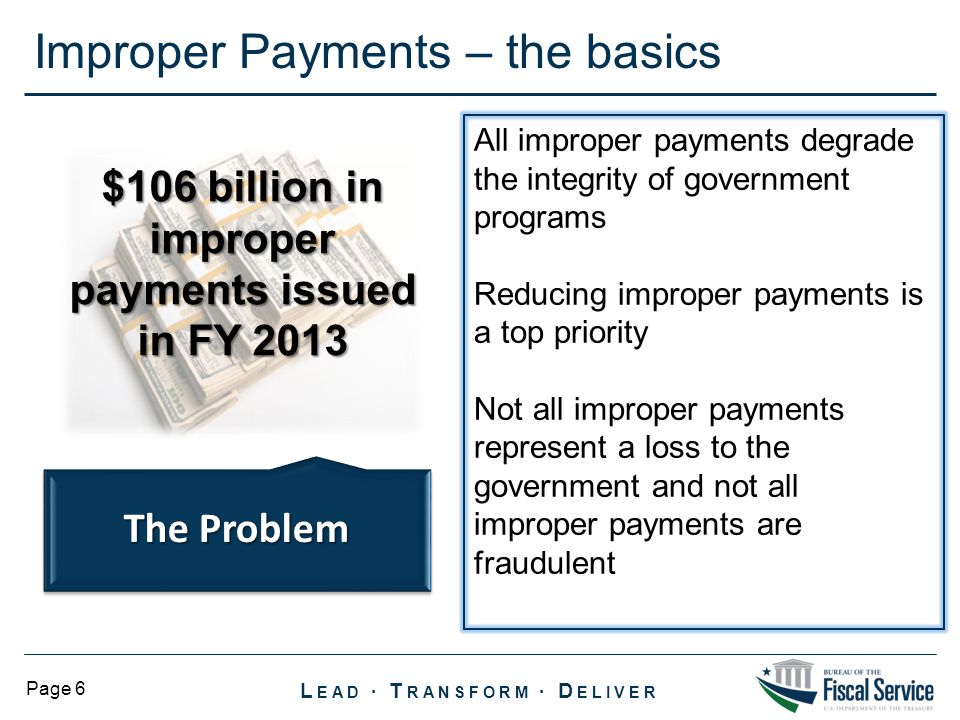 L EAD ∙ T RANSFORM ∙ D ELIVER Page 6 Improper Payments – the basics $106 billion in improper payments issued in FY 2013 The Problem All improper payments degrade the integrity of government programs Reducing improper payments is a top priority Not all improper payments represent a loss to the government and not all improper payments are fraudulent
