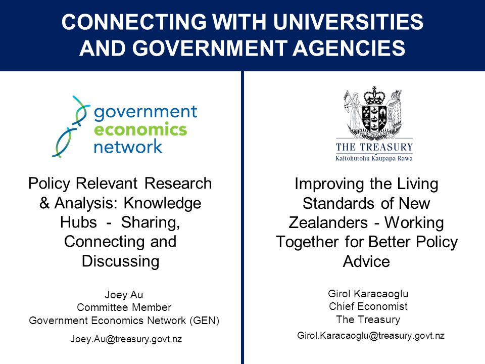 © The Treasury Improving the Living Standards of New Zealanders - Working Together for Better Policy Advice Policy Relevant Research & Analysis: Knowledge Hubs - Sharing, Connecting and Discussing Girol Karacaoglu Chief Economist The Treasury CONNECTING WITH UNIVERSITIES AND GOVERNMENT AGENCIES Girol.Karacaoglu@treasury.govt.nz Joey Au Committee Member Government Economics Network (GEN) Joey.Au@treasury.govt.nz