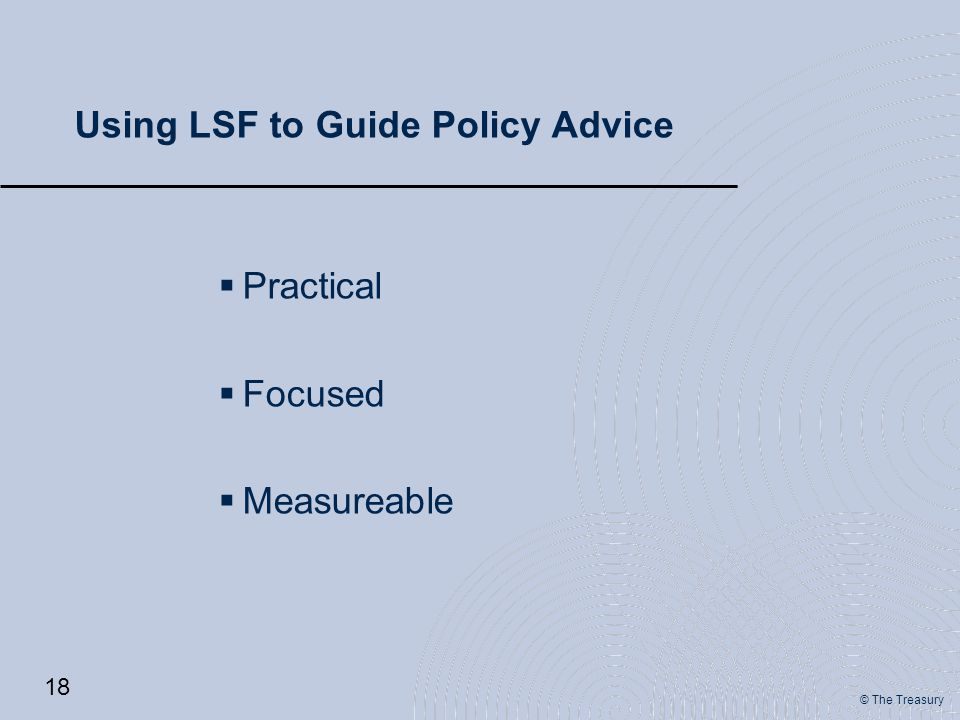 © The Treasury Using LSF to Guide Policy Advice  Practical  Focused  Measureable 18