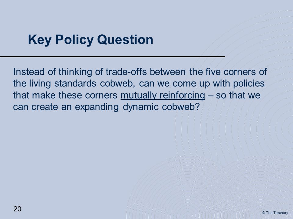© The Treasury Key Policy Question Instead of thinking of trade-offs between the five corners of the living standards cobweb, can we come up with policies that make these corners mutually reinforcing – so that we can create an expanding dynamic cobweb.