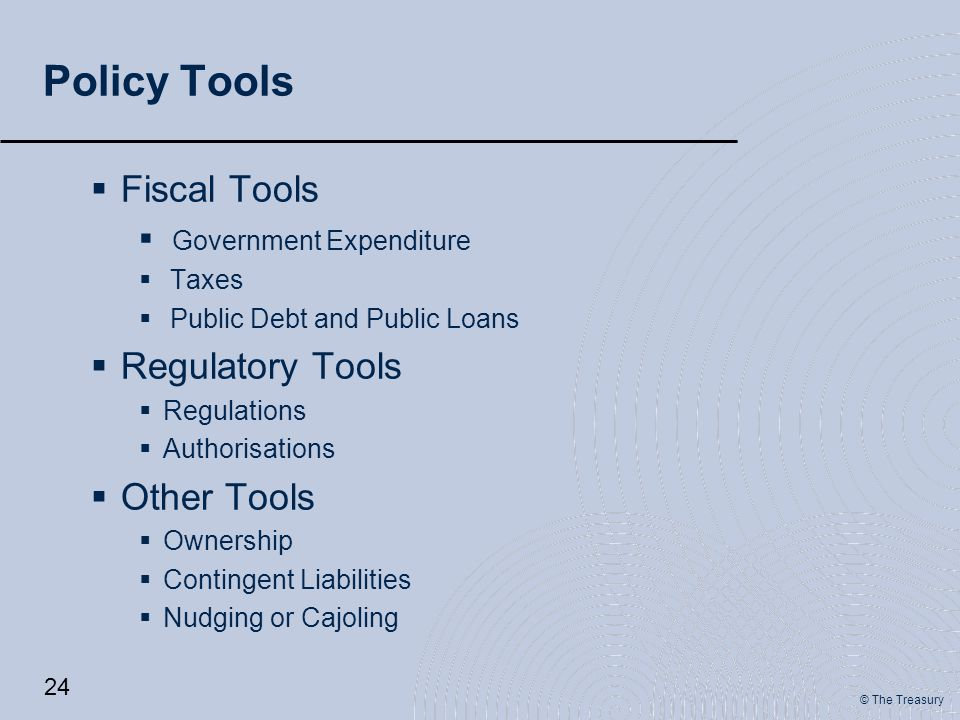 © The Treasury Policy Tools  Fiscal Tools  Government Expenditure  Taxes  Public Debt and Public Loans  Regulatory Tools  Regulations  Authorisations  Other Tools  Ownership  Contingent Liabilities  Nudging or Cajoling 24