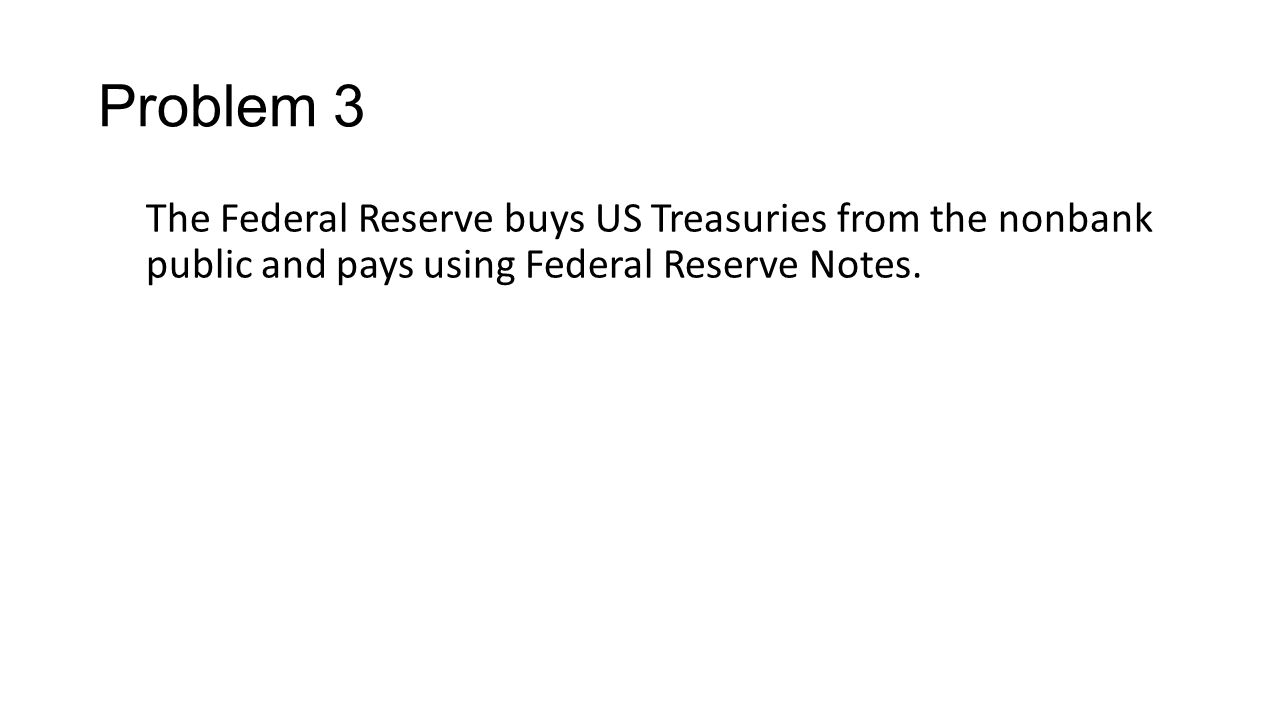 Problem 3 The Federal Reserve buys US Treasuries from the nonbank public and pays using Federal Reserve Notes.