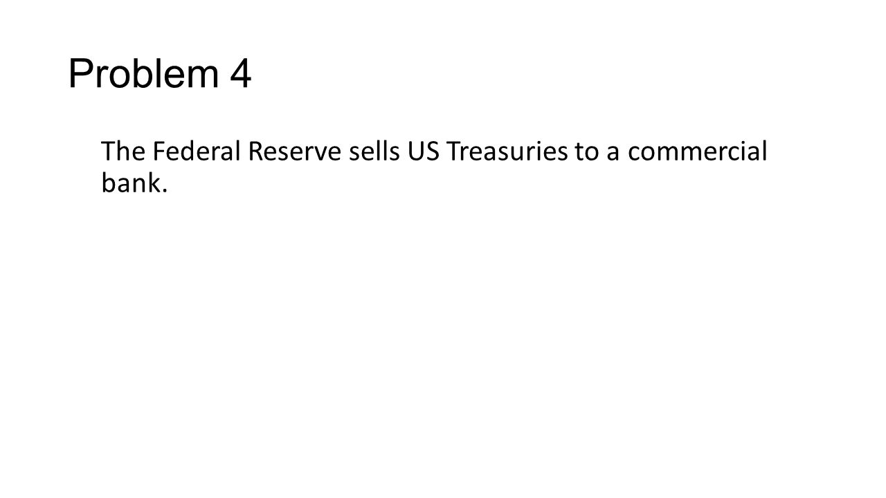 Problem 4 The Federal Reserve sells US Treasuries to a commercial bank.