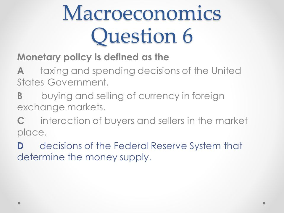 Macroeconomics Question 6 Monetary policy is defined as the A taxing and spending decisions of the United States Government. B buying and selling of c