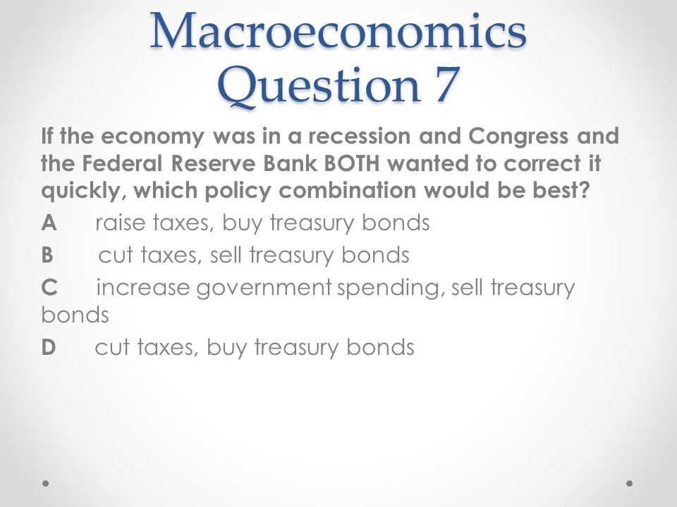 Macroeconomics Question 7 If the economy was in a recession and Congress and the Federal Reserve Bank BOTH wanted to correct it quickly, which policy
