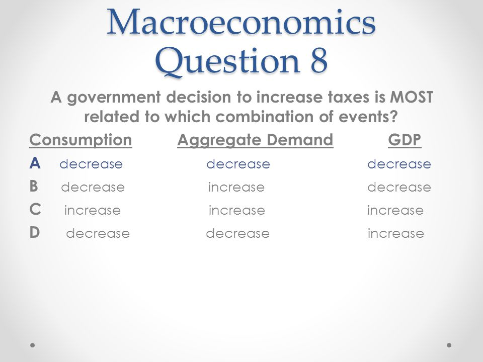 Macroeconomics Question 8 A government decision to increase taxes is MOST related to which combination of events? Consumption Aggregate Demand GDP A d