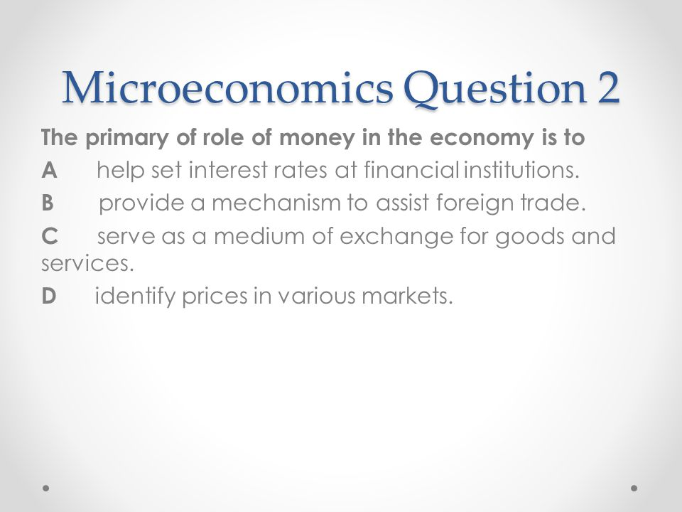 Microeconomics Question 2 The primary of role of money in the economy is to A help set interest rates at financial institutions. B provide a mechanism