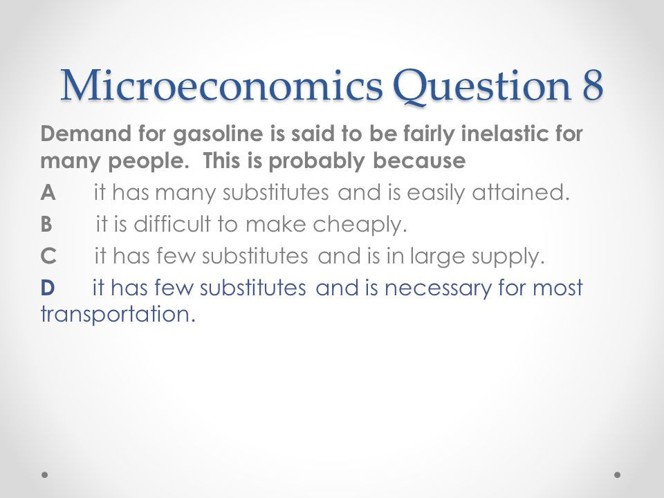 Microeconomics Question 8 Demand for gasoline is said to be fairly inelastic for many people. This is probably because A it has many substitutes and i