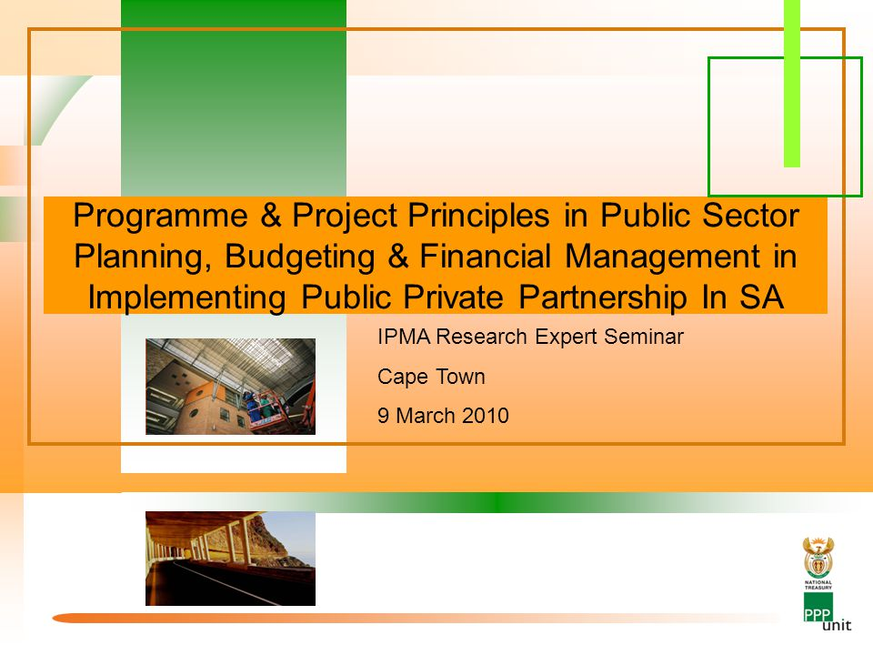 Programme & Project Principles in Public Sector Planning, Budgeting & Financial Management in Implementing Public Private Partnership In SA IPMA Research Expert Seminar Cape Town 9 March 2010
