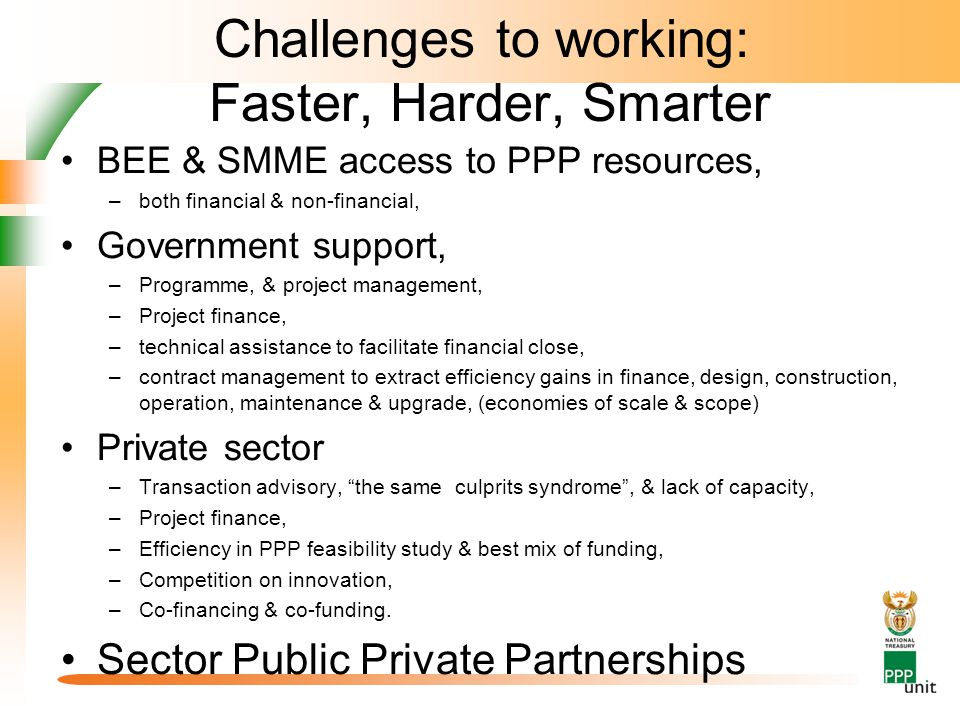 Challenges to working: Faster, Harder, Smarter BEE & SMME access to PPP resources, –both financial & non-financial, Government support, –Programme, & project management, –Project finance, –technical assistance to facilitate financial close, –contract management to extract efficiency gains in finance, design, construction, operation, maintenance & upgrade, (economies of scale & scope) Private sector –Transaction advisory, the same culprits syndrome , & lack of capacity, –Project finance, –Efficiency in PPP feasibility study & best mix of funding, –Competition on innovation, –Co-financing & co-funding.