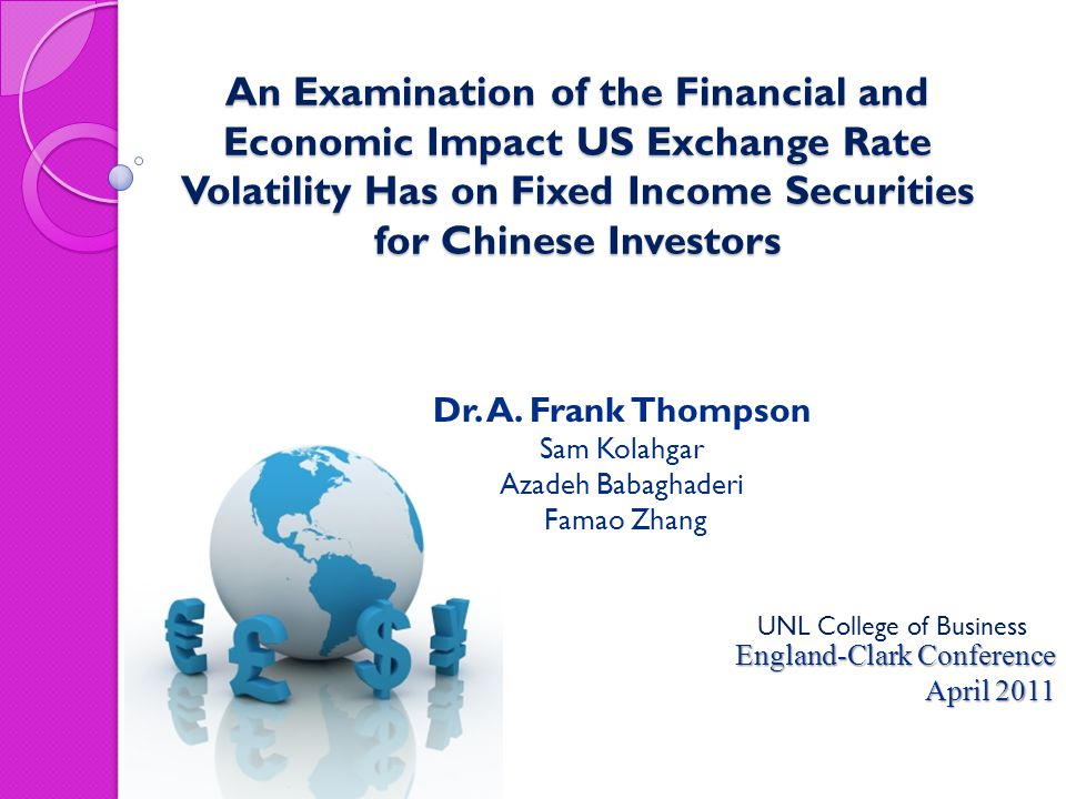 An Examination of the Financial and Economic Impact US Exchange Rate Volatility Has on Fixed Income Securities for Chinese Investors England-Clark Conference April 2011 Dr.