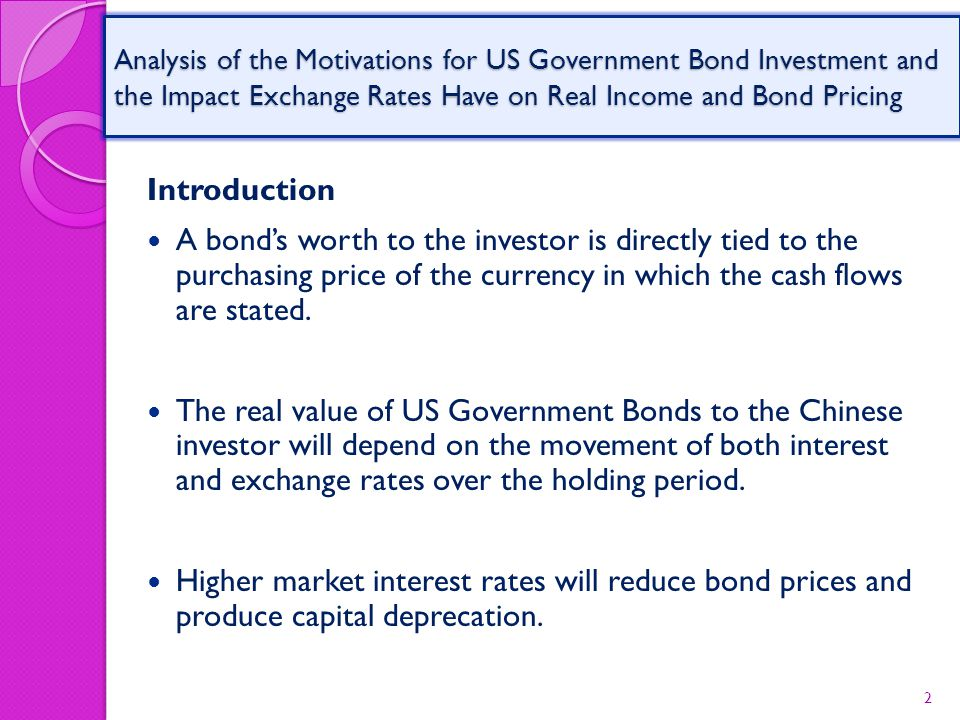 Analysis of the Motivations for US Government Bond Investment and the Impact Exchange Rates Have on Real Income and Bond Pricing Introduction A bond's worth to the investor is directly tied to the purchasing price of the currency in which the cash flows are stated.