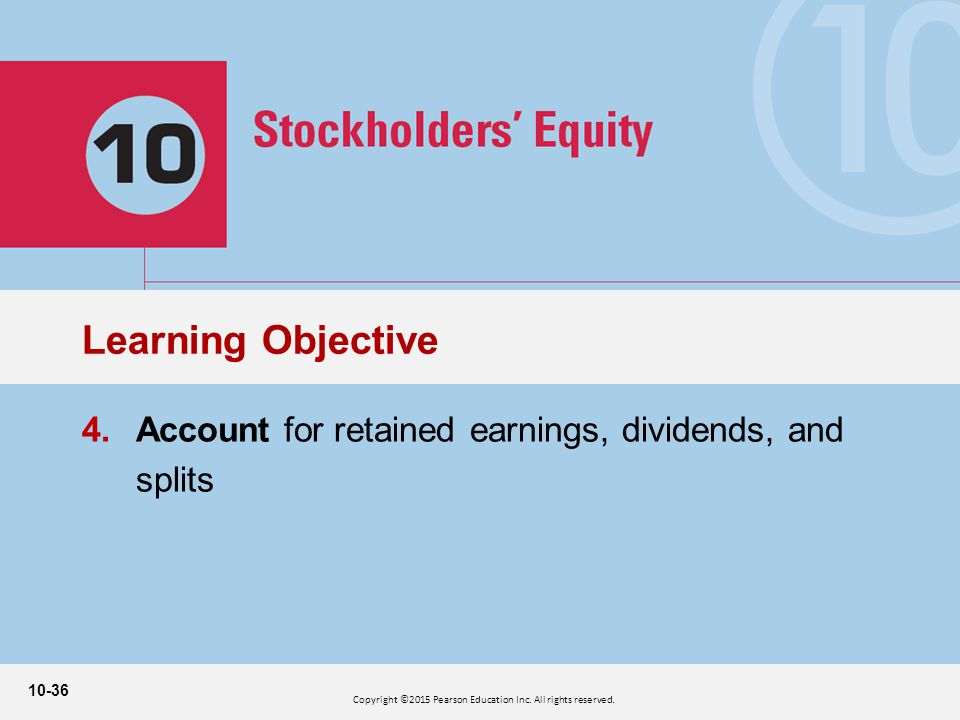 10-36 4.Account for retained earnings, dividends, and splits Learning Objective Copyright ©2015 Pearson Education Inc.