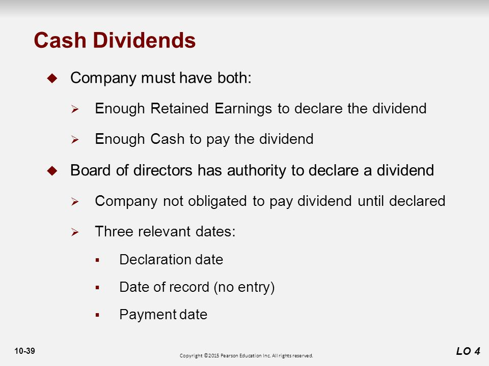 10-39 Cash Dividends LO 4  Company must have both:  Enough Retained Earnings to declare the dividend  Enough Cash to pay the dividend  Board of directors has authority to declare a dividend  Company not obligated to pay dividend until declared  Three relevant dates:  Declaration date  Date of record (no entry)  Payment date Copyright ©2015 Pearson Education Inc.