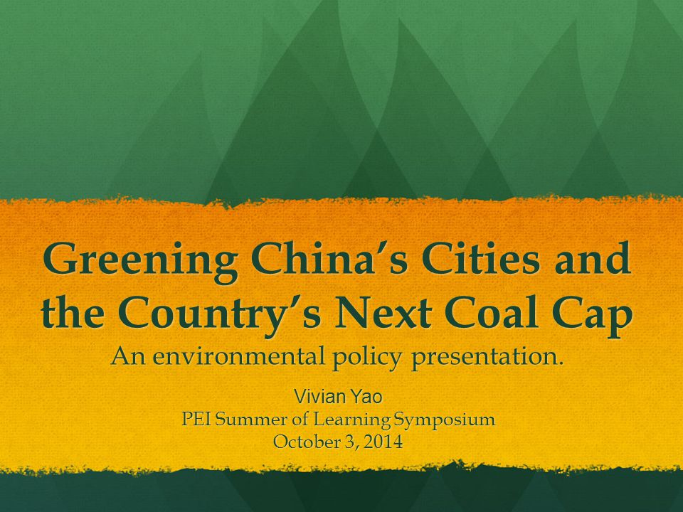 Greening China's Cities and the Country's Next Coal Cap An environmental policy presentation. Vivian Yao PEI Summer of Learning Symposium October 3, 2