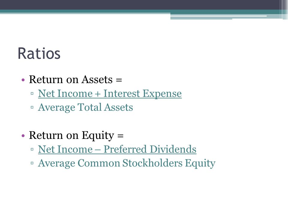 Ratios Return on Assets = ▫Net Income + Interest Expense ▫Average Total Assets Return on Equity = ▫Net Income – Preferred Dividends ▫Average Common Stockholders Equity