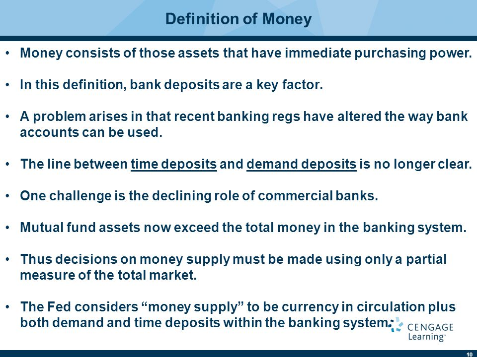 10 Definition of Money Money consists of those assets that have immediate purchasing power. In this definition, bank deposits are a key factor. A prob